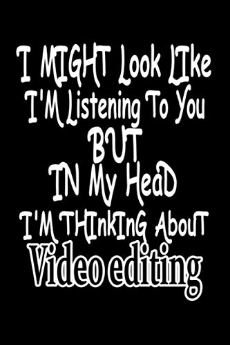 I Might Look Like I m Listening To You But In My Head I m Thinking About Video editing: Blank Lined journal Notebook for Video editing lovers - funny ... boys who practicing the Video editing hobby
