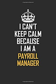 I Can't Keep Calm Because I Am A Payroll Manager: Motivational Career Pride Quote 6x9 Blank Lined Job Inspirational Notebook Journal