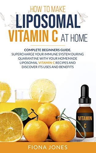 How to Make Liposomal Vitamin C at Home: Complete Beginners Guide. Supercharge your Immune System during Quarantine with your Homemade Liposomal Vitamin C Recipes and Discover Its Uses and Benefits
