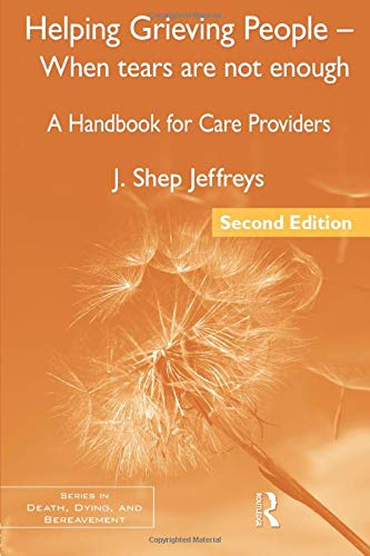 Helping Grieving People - When Tears Are Not Enough: A Handbook for Care Providers, 2nd Edition (Series in Death, Dying,