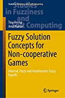 Fuzzy Solution Concepts for Non-cooperative Games: Interval, Fuzzy and Intuitionistic Fuzzy Payoffs (Studies in Fuzziness and Soft Computing (383))