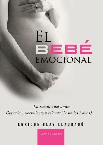 El bebé emocional : gestación, nacimiento y crianza (hasta los 2 años) : la semilla del amor