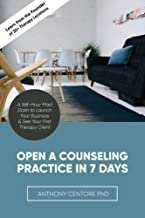 Open a Counseling Practice in 7 Days: A 168-hour Mad Dash to Launch Your Business & See Your First Therapy Client