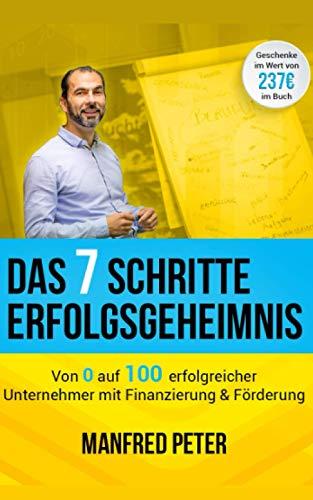 Das 7 Schritte Erfolgsgeheimnis - Von 0 auf 100 erfolgreicher Unternehmer mit Finanzierung & Förderung