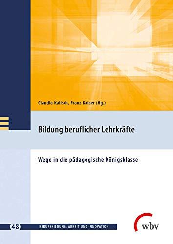 Bildung beruflicher Lehrkräfte: Wege in die pädagogische Königsklasse (Berufsbildung, Arbeit und Innovation)