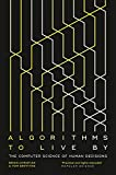 Algorithms to Live By: The Computer Science of Human Decisions - Brian Christian
