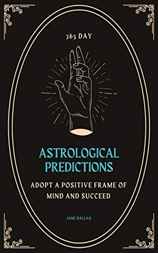 365 Day Astrological Predictions: Adopt a Positive Frame of Mind And Succeed (Secrets of Astrology and Numerology Book 4) (English Edition)
