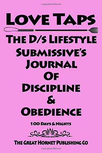 Love Taps The D/s Lifestyle Submissive's Journal Of Discipline & Obedience 100 Days & Nights (Love Tap Journals, Band 101)