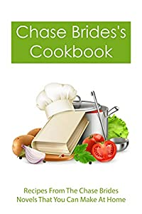 Chase Brides's Cookbook: Recipes From The Chase Brides Novels That You Can Make At Home: Both Original And Modern Versions From Chase Brides Novels