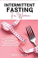 Intermittent Fasting for Women: A Simple Guide to get Started and Achieve Quick Results and Benefits. Lose Weight, Burn Fat, and Improve Quality of Life Through the Process of Metabolic Autophagy
