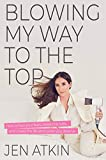 Blowing My Way to the Top: How to Break the Rules, Find Your Purpose, and Create the Life and Career You Deserve