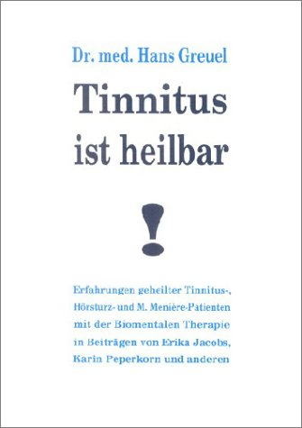 Tinnitus ist heilbar!: Erfahrungen geheilter Tinnitus-, Hörsturz- und M. Menière-Patienten mit der Biomentalen Therapie