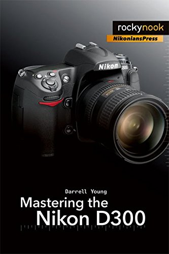Mastering the Nikon D300: The Rocky Nook Manual (The Mastering Camera Guide Series)