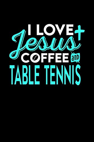 I LOVE JESUS COFFEE AND TABLE TENNIS: 6x9 inches blank notebook, 120 Pages, Composition Book and Journal, perfect gift idea for everyone who loves Jesus, coffee and Table Tennis