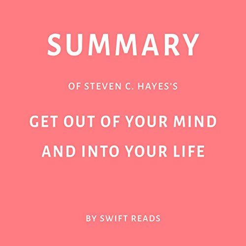 Summary of Steven C. Hayes's Get Out of Your Mind and Into Your Life by Swift Reads audiobook cover art