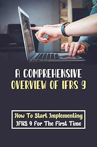 A Comprehensive Overview Of IFRS 9: How To Start Implementing IFRS 9 For The First Time: Financial Instruments (English Edition)