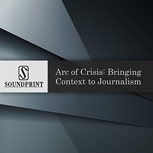 Arc of Crisis: Bringing Context to Journalism audiobook cover art