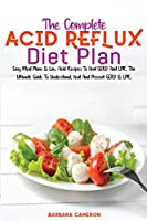 The Complete Acid Reflux Diet Plan: Easy Meal Plans & Low Acid Recipes To Heal GERD And LPR. The Ultimate Guide To Understand, Heal And Prevent GERD & LPR.