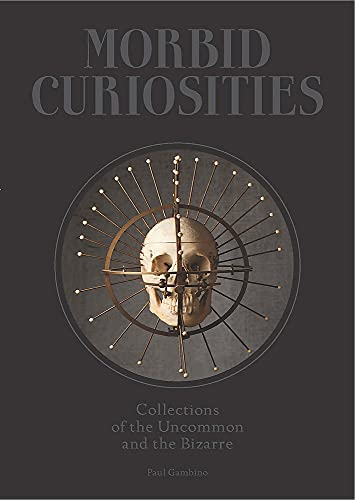 Morbid Curiosities: Collections of the Uncommon and the Bizarre (Skulls, Mummified Body Parts, Taxidermy and more, remarkable, curious, macabre collections)