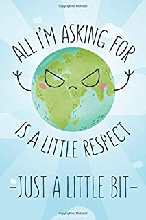 All I'm asking for is a little respect, just a little bit Enviromental Care Notebook for Nature Friendly People: Journal S...