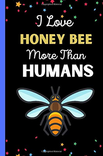 I Love Honey Bee More Than Humans: Honey Bee Lovers Gifts Notebook Journal, Blank Lined Honey Bee Journal Gift Idea For Men and Women, Writing & Journaling Gifts For Girls And Women