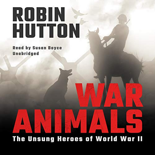 War Animals     The Unsung Heroes of World War II              By:                                                                                                                                 Robin Hutton                               Narrated by:                                                                                                                                 Susan Boyce                      Length: 9 hrs and 48 mins     12 ratings     Overall 4.8