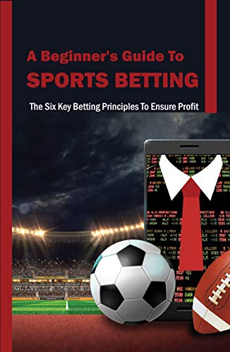 A Beginner's Guide To Sports Betting: The Six Key Betting Principles To Ensure Profit: Betting Principles (English Edition)