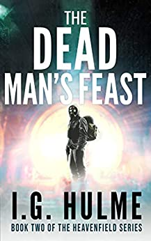 [I.G. Hulme]のThe Dead Man's Feast: A gripping science fiction thriller (Heavenfield Book 2) (The Heavenfield) (English Edition)