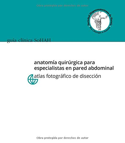 Guía Clínica SoHAH   Anatomía quirúrgica para especialistas en pared abdominal. Atlas fotográfi