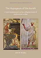 The Hypogeum of the Aurelii: A New Interpretation As the Collegiate Tomb of Professional Scribae (Archaeopress Roman Archaeology)