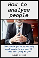 How to Analyze People: The simple guide to quickly read people's and see if they are lying to you