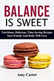 Balance Is Sweet: Nutritious, Delicious, Time-Saving Recipes Your Family And Body Will Love