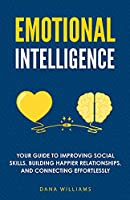Emotional Intelligence: Your Guide to Improving Social Skills, Building Happier Relationships, and Connecting Effortlessly