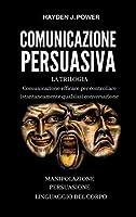 Comunicazione Persuasiva: Comunicazione Efficace per controllare qualsiasi conversazione - Tre Libri (Persuasione, Manipolazione Mentale, Linguaggio del Corpo). Comunicare per Persuadere e Convincere