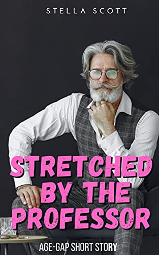 Stretched By The Professor: An Age Gap Older Man Younger Woman Erotic Romance