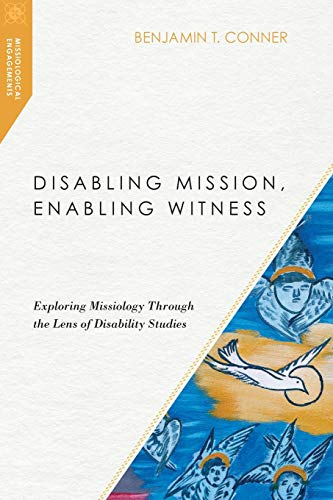 Disabling Mission, Enabling Witness: Exploring Missiology Through the Lens of Disability Studies (Missiological Engagements)