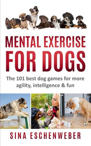 MENTAL EXERCISE FOR DOGS: The 101 best dog games for more agility,intelligence & fun