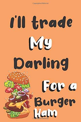 I'll trade my Darling for a hamburger: Funny gag Darling journal gift for hamburger lover Family Sarcastic notebook humorous jokes gift ideas for Darling birthday gift for Notes journaling