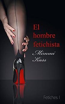 El hombre fetichista: Novela erótica (Fetiches nº 1) (Spanish Edition) by [Mimmi Kass]