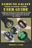 SAMSUNG GALAXY WATCH 4 & WATCH 4 CLASSIC USER GUIDE: A Complete Step By Step Instruction Manual For Beginners & Seniors To Learn How To Use The New Galaxy Watch 4 Series Like A Pro With Tips & Tricks