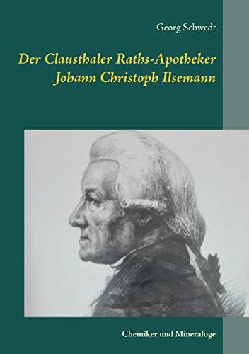 Der Clausthaler Raths-Apotheker Johann Christoph Ilsemann: Chemiker und Mineraloge (German Edition)