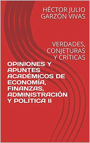 OPINIONES Y APUNTES ACADÉMICOS DE ECONOMÍA, FINANZAS, ADMINISTRACIÓN Y POLÍTICA II: VERDADES, CONJETURAS Y CRÍTICAS (COMPENDIO REFLEXIONES, OPINIONES Y APUNTES nº 2)