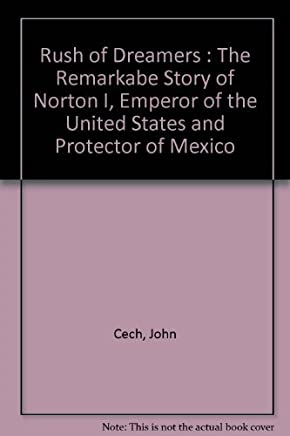 Rush of Dreamers : The Remarkabe Story of Norton I, Emperor of the United States and Protector of Mexico
