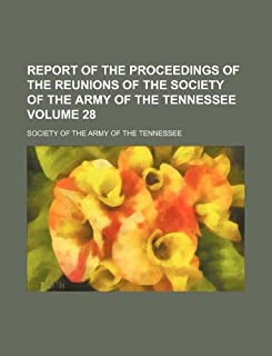 Report of the Proceedings of the Reunions of the Society of the Army of the Tennessee Volume 28