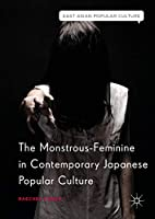 The Monstrous-Feminine in Contemporary Japanese Popular Culture (East Asian Popular Culture)