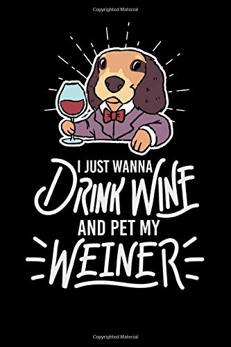 Weiner Dog - I Just Wanna Drink Wine And Pet My Weiner: Funny Weiner Dog Wiener Dachshund And Wine Slogan Notebook Diary Journal, 6x9 inches, A5, ... cremecolored, matte Softcover, perfect Gift.