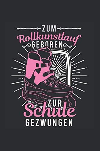 Rollkunstlauf Notizbuch: Zum Rollkunstlauf geboren Zur Schule gezwungen Rollschuhläufer / 6x9 Zoll / 120 gepunktete Seiten