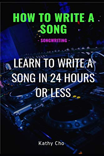How To Write A Song: Songwriting: Learn To Write A Song In 24 Hours Or Less (Songwriting, Writing Better Lyrics, Writing Melodies, Songwr)