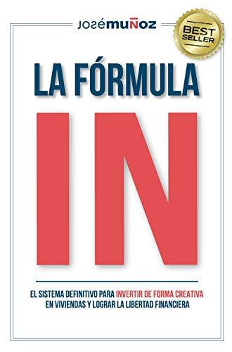 La Fórmula IN : El Sistema Definitivo para INVERTIR en VIVIENDAS de FORMA CREATIVA y lograr LA...
