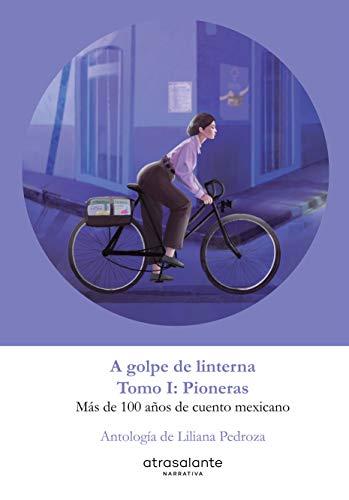 A golpe de linterna - Pioneras, Tomo I: Más de 100 años de cuento mexicano
